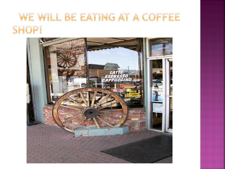 we will be eating at a coffee shop!
