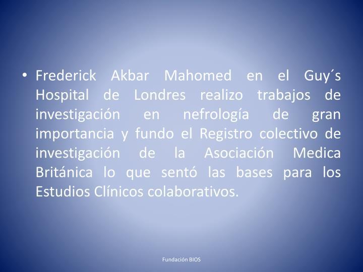 Frederick Akbar Mahomed en el Guy´s Hospital de Londres realizo trabajos de investigación en nefrología de gran importancia y fundo el Registro colectivo de investigación de la Asociación Medica Británica lo que sentó las bases para los Estudios Clínicos colaborativos.