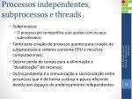 processos independentes subprocessos e threads2
