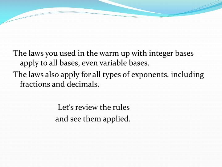 The laws you used in the warm up with integer bases apply to all bases, even variable bases.