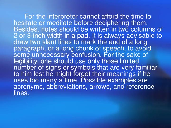 For the interpreter cannot afford the time to hesitate or meditate before deciphering them. Besides, notes should be written in two columns of 2 or 3-inch width in a pad. It is always advisable to draw two slant lines to mark the end of a long paragraph, or a long chunk of speech, to avoid some unnecessary confusion. For the sake of legibility, one should use only those limited number of signs or symbols that are very familiar to him lest he might forget their meanings if he uses too many a time. Possible examples are acronyms, abbreviations, arrows, and reference lines.