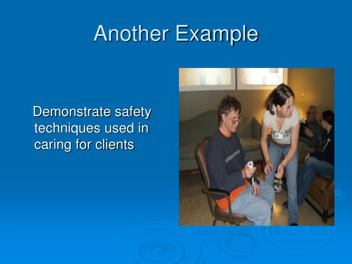 Demonstrate safety techniques used in caring for clients