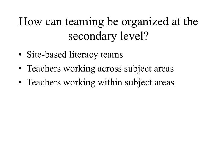 How can teaming be organized at the secondary level?