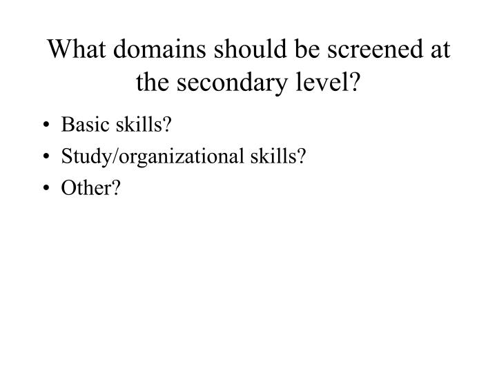 What domains should be screened at the secondary level?