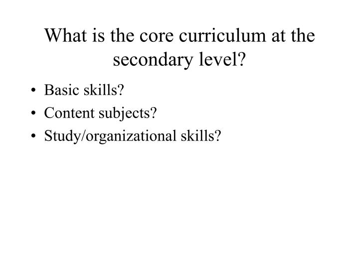 What is the core curriculum at the secondary level?