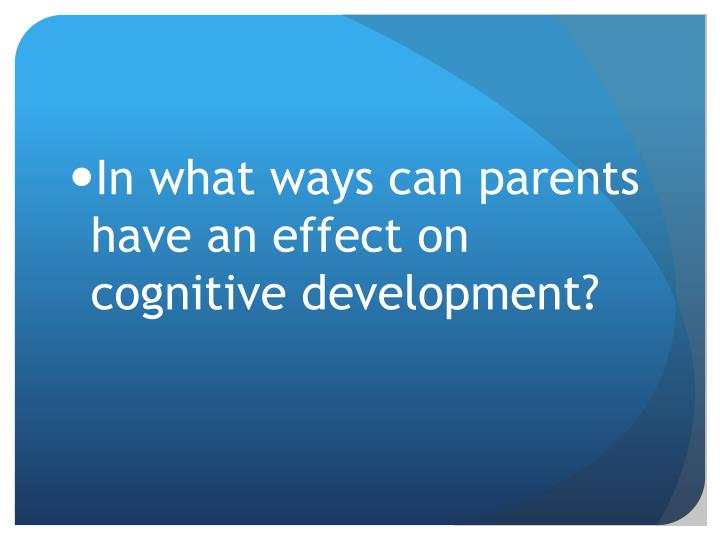 In what ways can parents have an effect on cognitive development?