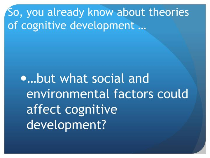 So, you already know about theories of cognitive development …