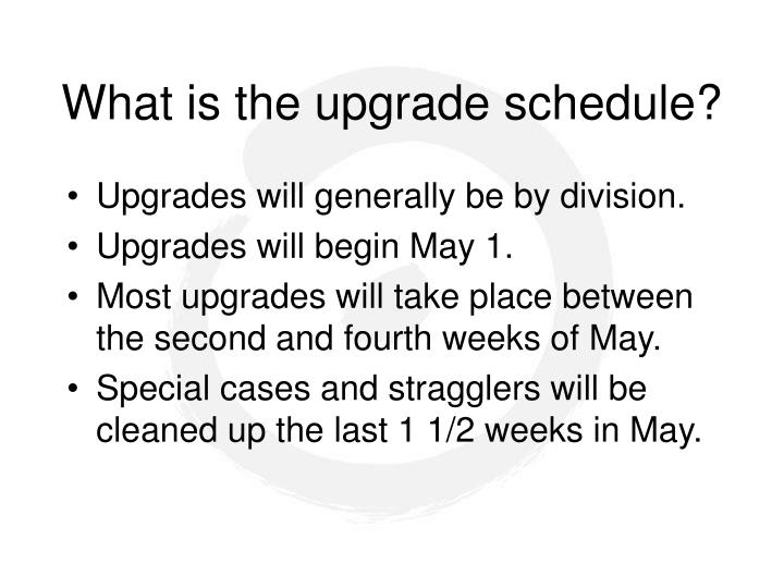 What is the upgrade schedule?