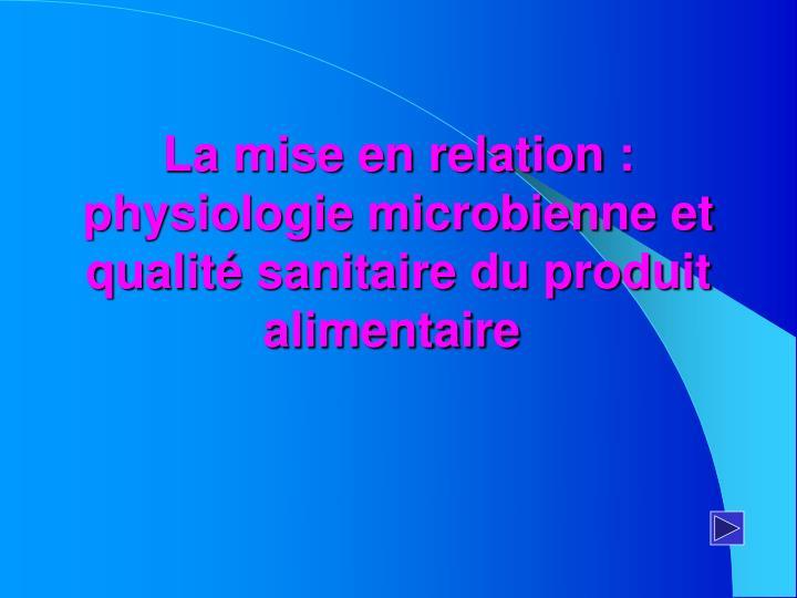 La mise en relation: physiologie microbienne et qualité sanitaire du produit alimentaire