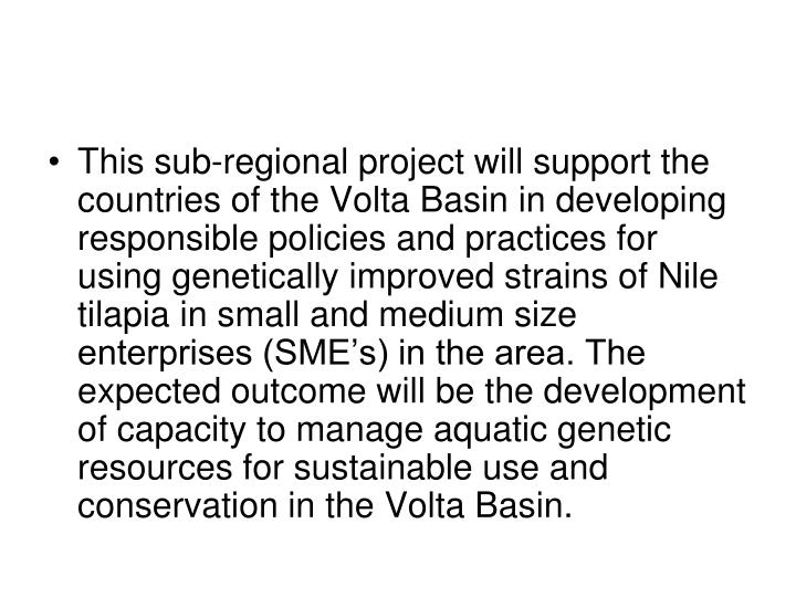This sub-regional project will support the countries of the Volta Basin in developing responsible policies and practices for using genetically improved strains of Nile tilapia in small and medium size enterprises (SME's) in the area. The expected outcome will be the development of capacity to manage aquatic genetic resources for sustainable use and conservation in the Volta Basin.