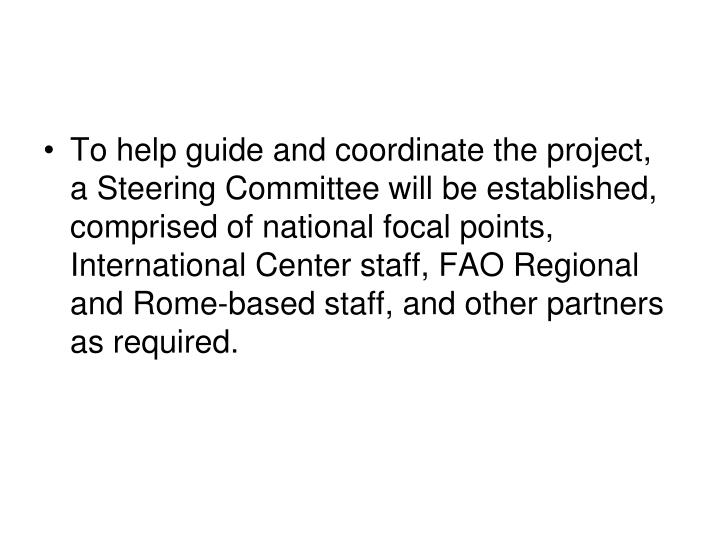 To help guide and coordinate the project, a Steering Committee will be established, comprised of national focal points, International Center staff, FAO Regional and Rome-based staff, and other partners as required.