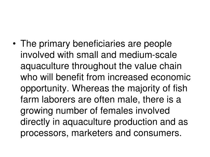 The primary beneficiaries are people involved with small and medium-scale aquaculture throughout the value chain who will benefit from increased economic opportunity. Whereas the majority of fish farm laborers are often male, there is a growing number of females involved directly in aquaculture production and as processors, marketers and consumers.