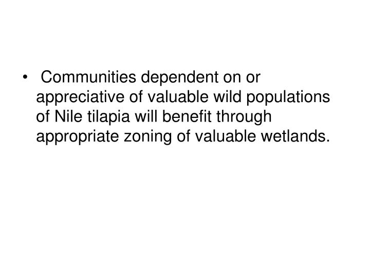 Communities dependent on or appreciative of valuable wild populations of Nile tilapia will benefit through appropriate zoning of valuable wetlands.
