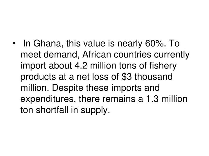 In Ghana, this value is nearly 60%. To meet demand, African countries currently import about 4.2 million tons of fishery products at a net loss of $3 thousand million. Despite these imports and expenditures, there remains a 1.3 million ton shortfall in supply.