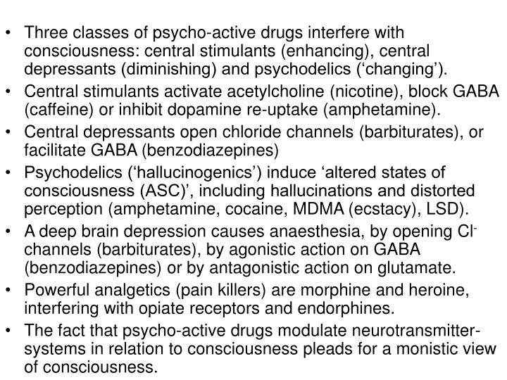 Three classes of psycho-active drugs interfere with consciousness: central stimulants (enhancing), central depressants (diminishing) and psychodelics ('changing').