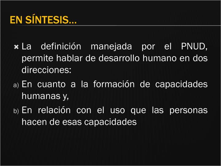 La definición manejada por el PNUD, permite hablar de desarrollo humano en dos direcciones: