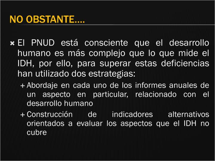 El PNUD está consciente que el desarrollo humano es más complejo que lo que mide el IDH, por ello, para superar estas deficiencias han utilizado dos estrategias:
