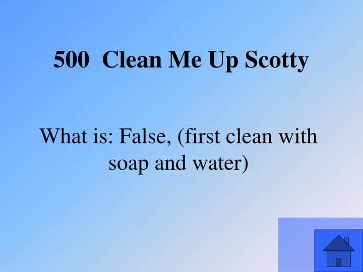 What is: False, (first clean with soap and water)