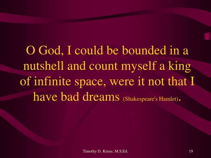 O God, I could be bounded in a nutshell and count myself a king of infinite space, were it not that I have bad dreams
