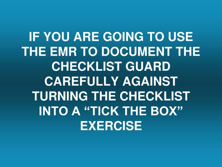 "IF YOU ARE GOING TO USE THE EMR TO DOCUMENT THE CHECKLIST GUARD CAREFULLY AGAINST TURNING THE CHECKLIST INTO A ""TICK THE BOX"" EXERCISE"