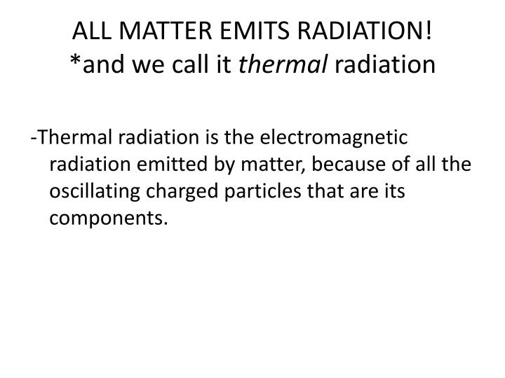 ALL MATTER EMITS RADIATION!