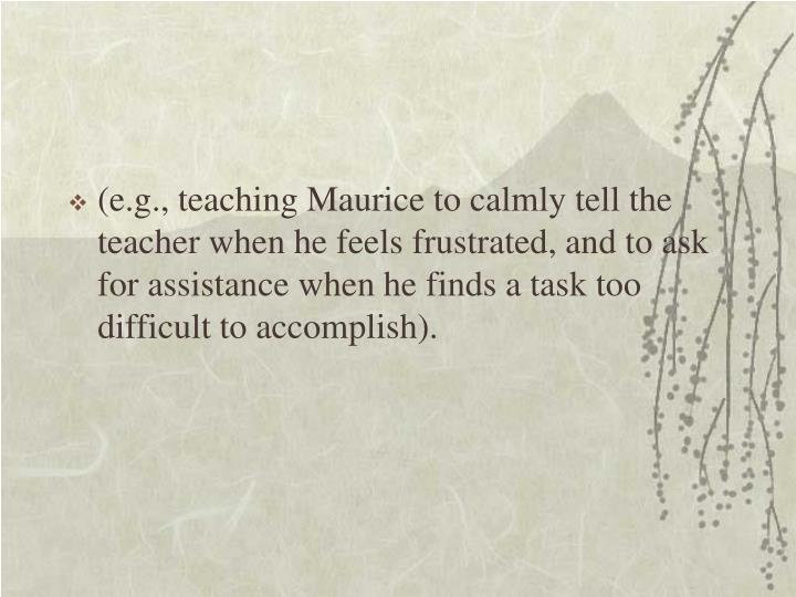 (e.g., teaching Maurice to calmly tell the teacher when he feels frustrated, and to ask for assistance when he finds a task too difficult to accomplish).