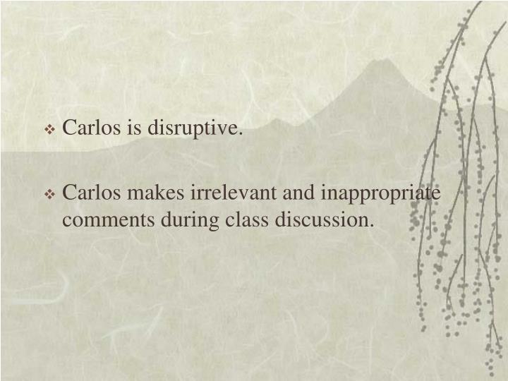 Carlos is disruptive.