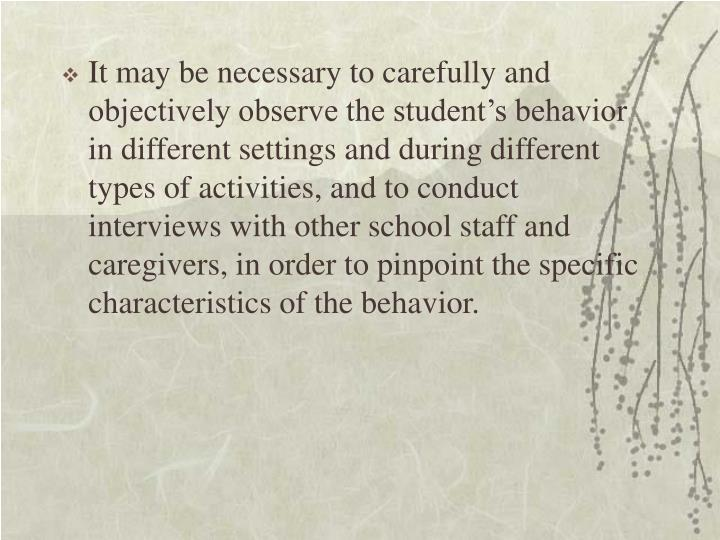 It may be necessary to carefully and objectively observe the student's behavior in different settings and during different types of activities, and to conduct interviews with other school staff and caregivers, in order to pinpoint the specific characteristics of the behavior.