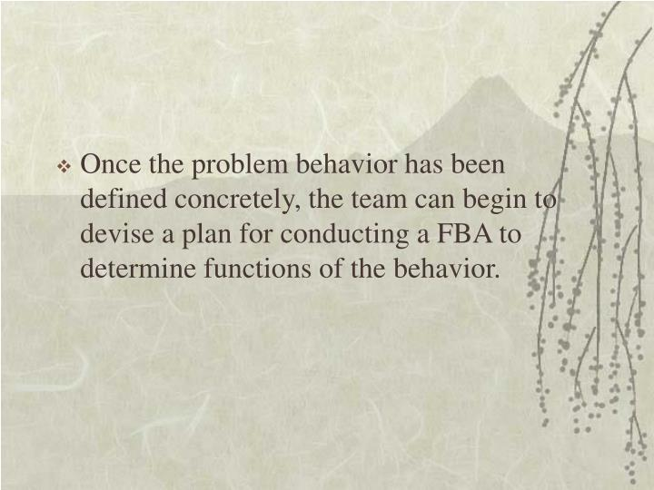 Once the problem behavior has been defined concretely, the team can begin to devise a plan for conducting a FBA to determine functions of the behavior.
