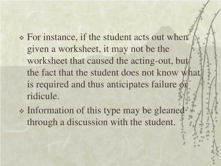For instance, if the student acts out when given a worksheet, it may not be the worksheet that caused the acting-out, but the fact that the student does not know what is required and thus anticipates failure or ridicule.
