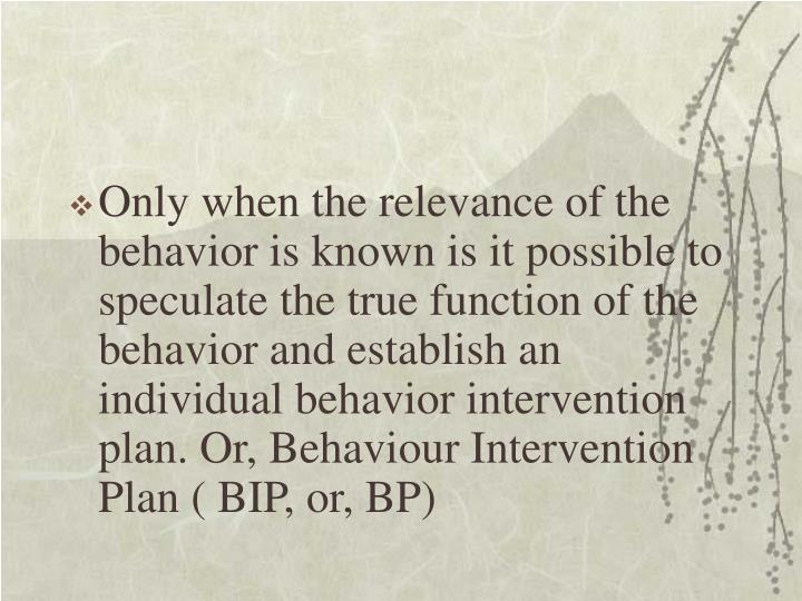 Only when the relevance of the behavior is known is it possible to speculate the true function of the behavior and establish an individual behavior intervention plan. Or, Behaviour Intervention Plan ( BIP, or, BP)
