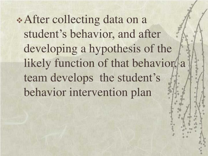 After collecting data on a student's behavior, and after developing a hypothesis of the likely function of that behavior, a team develops  the student's behavior intervention plan
