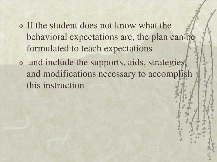 If the student does not know what the behavioral expectations are, the plan can be formulated to teach expectations