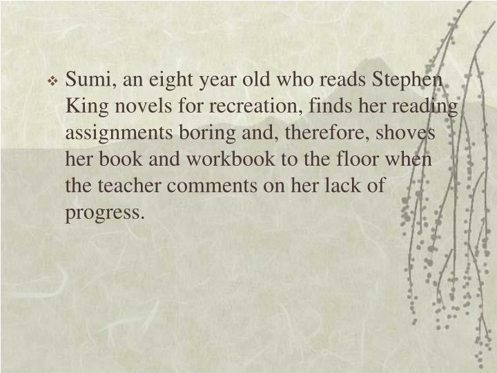 Sumi, an eight year old who reads Stephen King novels for recreation, finds her reading assignments boring and, therefore, shoves her book and workbook to the floor when the teacher comments on her lack of progress.