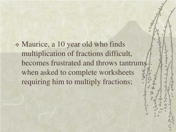 Maurice, a 10 year old who finds multiplication of fractions difficult, becomes frustrated and throws tantrums when asked to complete worksheets requiring him to multiply fractions;