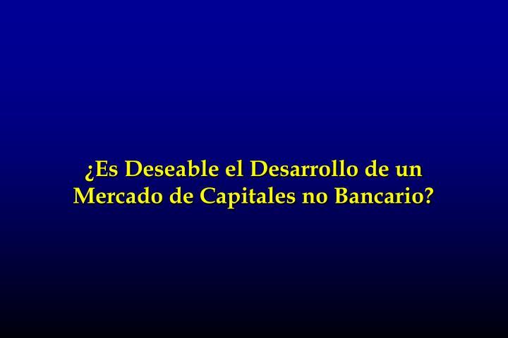 ¿Es Deseable el Desarrollo de un Mercado de Capitales no Bancario?