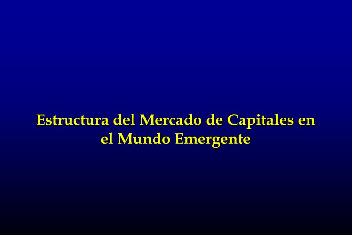 Estructura del Mercado de Capitales en el Mundo Emergente