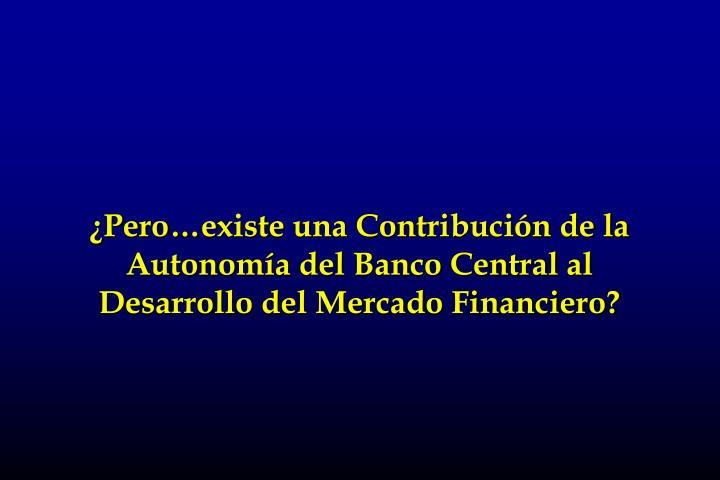 ¿Pero…existe una Contribución de la Autonomía del Banco Central al Desarrollo del Mercado Financiero?