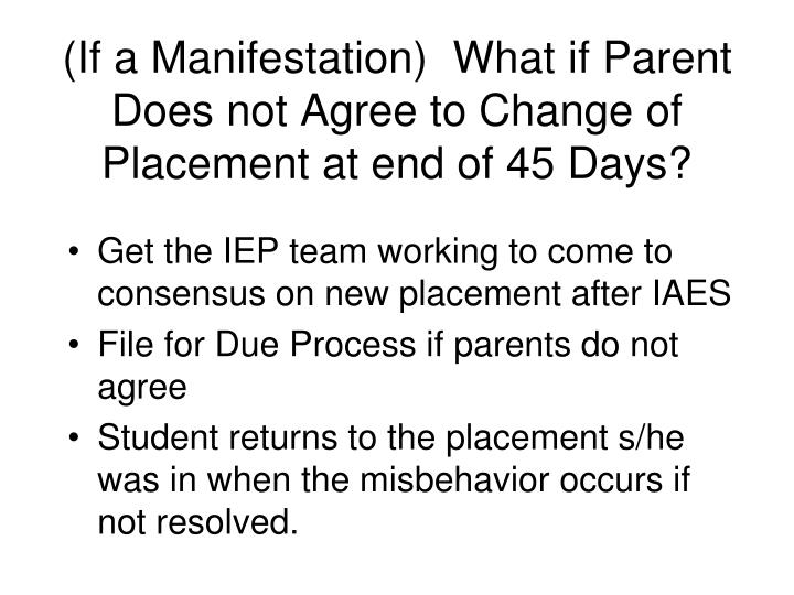 (If a Manifestation)  What if Parent Does not Agree to Change of Placement at end of 45 Days?