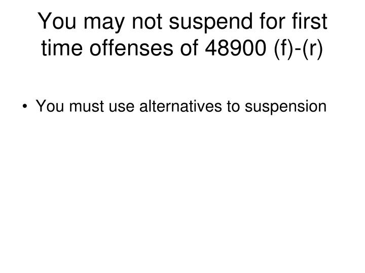 You may not suspend for first time offenses of 48900 (f)-(r)
