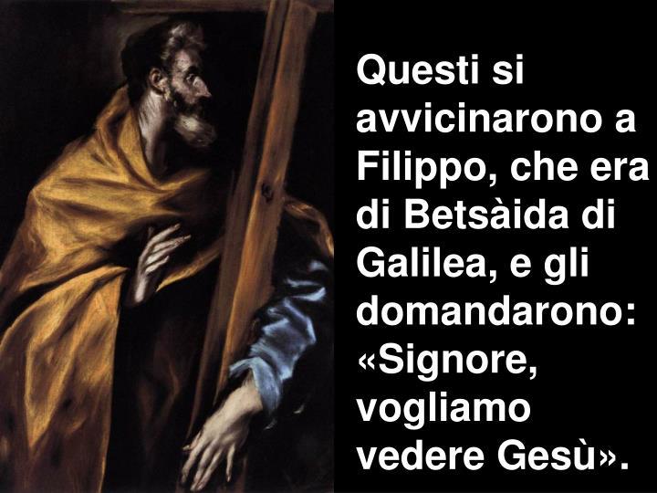 Questi si avvicinarono a Filippo, che era di Betsàida di Galilea, e gli domandarono: «Signore, vogliamo vedere Gesù».
