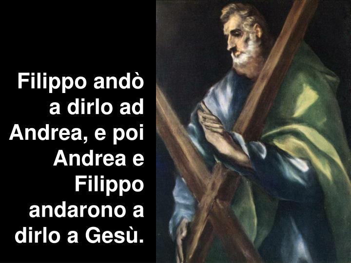 Filippo andò a dirlo ad Andrea, e poi Andrea e Filippo andarono a dirlo a Gesù.