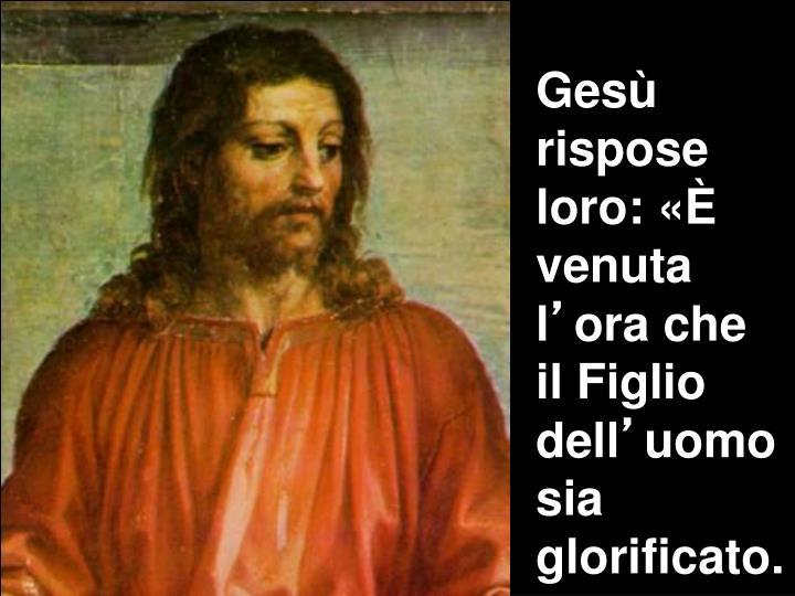 Gesù rispose loro: «È venuta l