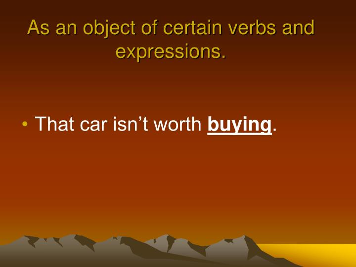 As an object of certain verbs and expressions.