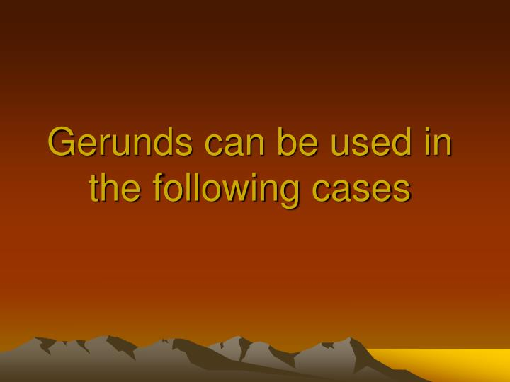 Gerunds can be used in the following cases