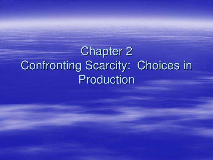 Chapter 2 confronting scarcity choices in production