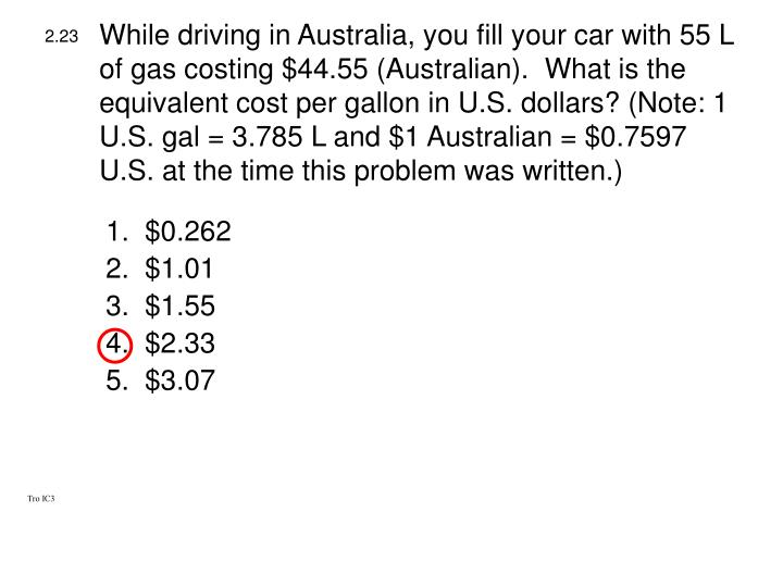While driving in Australia, you fill your car with 55 L of gas costing $44.55 (Australian).  What is the equivalent cost per gallon in U.S. dollars? (Note: 1 U.S. gal = 3.785 L and $1 Australian = $0.7597 U.S. at the time this problem was written.)