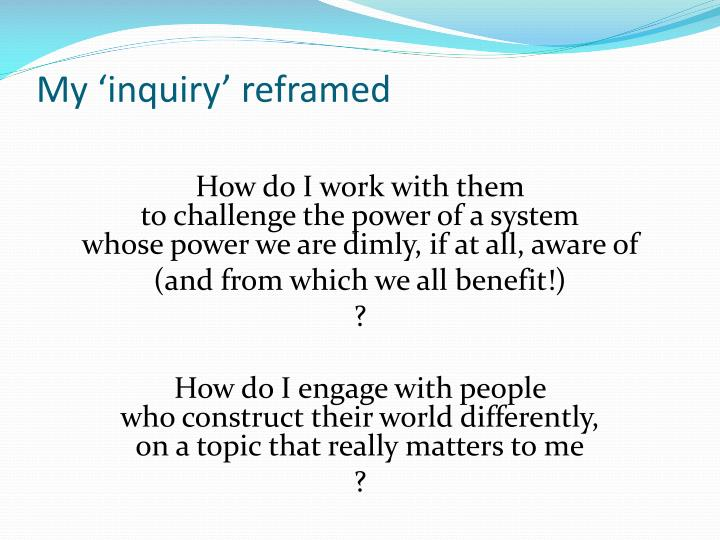 My 'inquiry' reframed