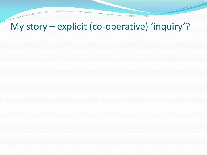 My story – explicit (co-operative) 'inquiry'?