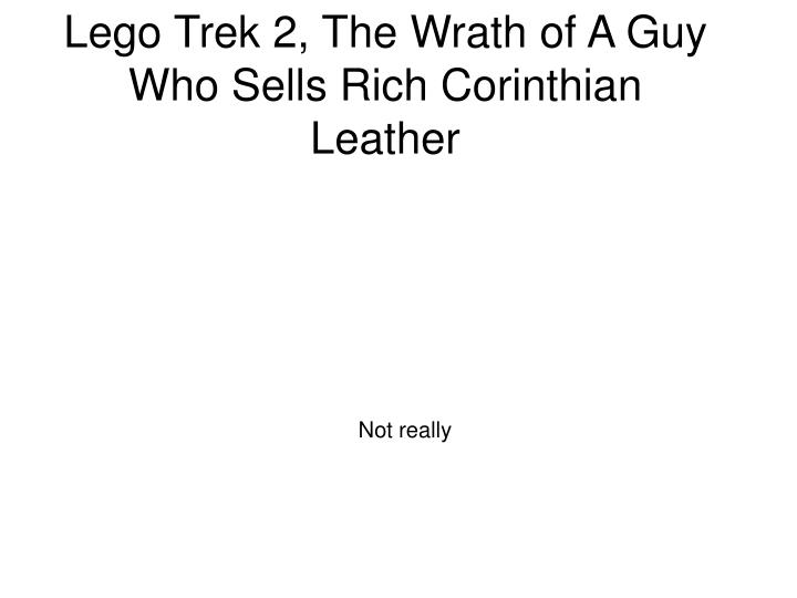 Lego trek 2 the wrath of a guy who sells rich corinthian leather